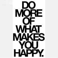 Do More Of What Makes You Happy!!!...