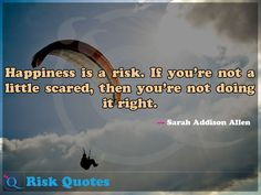 Happiness is a risk. If you're not a little scared, then you're not doing it right. Risk Quotes, Mario Andretti, Do It Right, Happy, Happiness, Bonheur, Ser Feliz, Feeling Happy, Being Happy