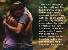 There's that one type of hug that a girl loves. That tight hug where you put some strength into it, using your both arms, not just one. The one where a girl could bury her face in a guy's chest, t