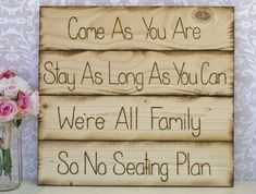 Casual wedding: Come as you are. Stay as long as you can. We're all family, so, no seating plan Rustic Wedding Seating, Seating Chart Wedding, Seating Charts, Reception Seating, Rustic Weddings, Reception Ideas, Wedding Signs, Our Wedding, Dream Wedding
