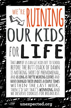 We're Ruining Our Kids For Life - The fact that any of us can get our kids off to school before the butt crack of dawn is nothing short of phenomenal. I say if they're wearing clothes and have changed undies a couple times within the last week, then that's winning and you deserve cookies for breakfast! Reward yourself!