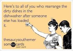 this would be me...absolutely... It's like a sickness. Every time I load the dishwasher it's kind of a challenge of how many I can fit and get clean this time! Lol