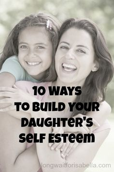 10 Ways to Build Your Daughter's Self Esteem- these don't just apply to a daughter- they can be used in other ways too