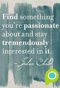 """""""Find something you're passionate about and stay tremendously interested in it"""" - Julia Child 