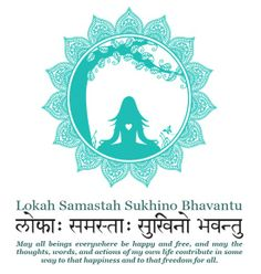 LOKAH SAMASTAH SUKHINO BHAVANTU lokah: location, realm, all universes existing now samastah: all beings sharing that same location sukhino: centered in happiness and joy, free from suffering bhav: the divine mood or state of unified existence antu: may it be so, it must be so (antu used as an ending here transforms this mantra into a powerful pledge)