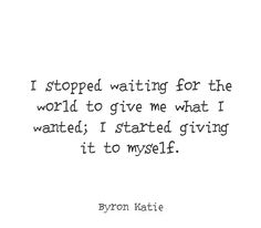 I stopped waiting for the world to give me what I wanted; I started giving it to myself.  —Byron Katie
