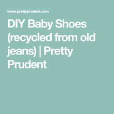 DIY Baby Shoes (recycled from old jeans)   Pretty Prudent