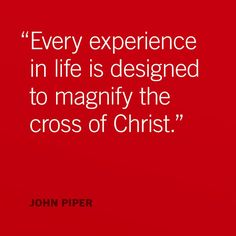 Every experience in life is desig ned to magnify the cross of Christ… Bible Verses Quotes, Encouragement Quotes, Scriptures, Amazing Quotes, Best Quotes, John Piper Quotes, 5 Solas, Jesus Paid It All, The Cross Of Christ