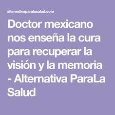 Doctor mexicano nos enseña la cura para recuperar la visión y la memoria - Alternativa ParaLa Salud