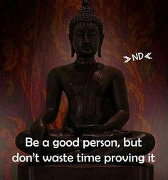 Be a good person, but don't waste time proving it. da life q Buddhist Teachings, Buddhist Quotes, Good Thoughts, Positive Thoughts, Positive Quotes, Reiki, Buddha Quote, Buddha Wisdom, Spiritual Wisdom