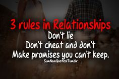3 Rules in Relationship . 1. Don't Lie . 2. Don't Cheat 3. Don't make promises you can't keep .