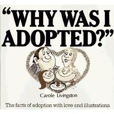 Why Was I Adopted? by Carole Livingston This is a picture book dealing with some of the most frequent questions children ask about adoption. The answers are designed to reinforce feelings of love and self-esteem. (3+ years)