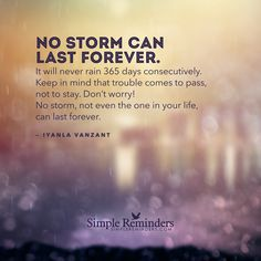 No storm can last forever. It will never rain 365 days consecutively. Keep in mind that trouble comes to pass, not to stay. Don't worry! No storm, not even the one in your life, can last forever. — Iyanla Vanzant