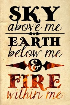 Sky above me, Earth below me, Fire within me! Oh, but yes. And this is not so bad either.. :)