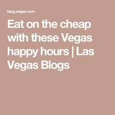 Eat on the cheap with these Vegas happy hours | Las Vegas Blogs