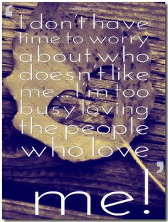 I don't have time to worry about who doesn't like me… I'm too busy loving the people who love me!