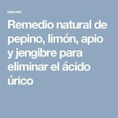Remedio natural de pepino, limón, apio y jengibre para eliminar el ácido úrico