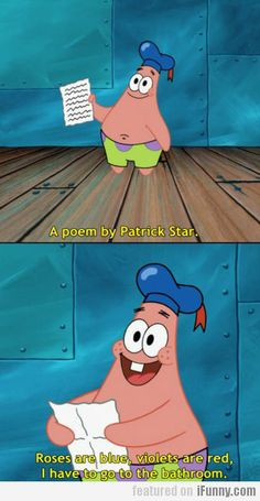 A Poem By Patrick Star...it still cracks me up to this very day...I'm quite ashamed...