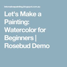 Let's Make a Painting: Watercolor for Beginners | Rosebud Demo
