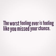 The worst feeling ever is feeling like you missed your chance. #quotes