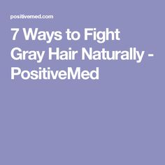 7 Ways to Fight Gray Hair Naturally - PositiveMed