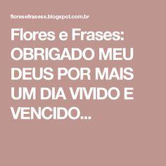 Flores e Frases: OBRIGADO MEU DEUS POR MAIS UM DIA VIVIDO E VENCIDO...