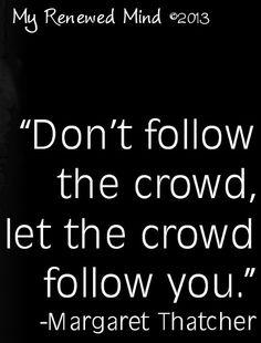 """Don't follow the crowd"" Margaret Thatcher quote via www.Facebook.com/MyRenewedMind"