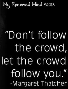 """Don't follow the crowd"" Margaret Thatcher quote via www.Facebook.com/MyRenewedMind"