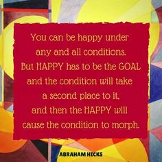 You can be happy under any and all conditions. But happy has to be the goal and the condition will take second place to it, and then the happy will cause the condition to morph. -Abraham- Hicks
