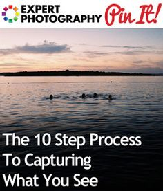 The 10 Step Process To Capturing What You See » Expert Photography