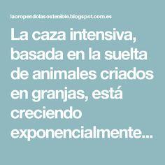La caza intensiva, basada en la suelta de animales criados en granjas, está creciendo exponencialmente en España en los últimos años. Muy particularmente en las comunidades autónomas del centro y sur peninsular, tales como Castilla-La Mancha, Madrid, Andalucía, Extremadura y Castilla y León.