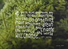 """""""You're alive. That means you have infinite potential. You can do anything, make anything, dream anything. If you can change the world, the world will change."""" - Neil Gaiman #quote #art #creativity"""