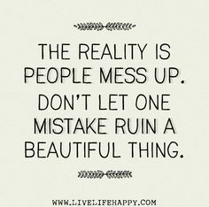 The reality is people mess up. Don't let one mistake ruin a beautiful thing. by deeplifequotes, via Flickr