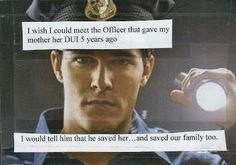 Post Secret: I wish i could meet the officer that gave my mother her DUI 5 years ago. I would tell him that he saved her... and saved out family too.