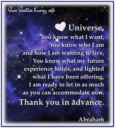 "Abraham: ""Universe, You know what I want, You know who I am and how I am wanting to live, You know what my future experience holds, and lighted what I have been offering, I am ready to let in as much as you can accommodate now. Thank You in advance."""