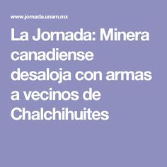 La Jornada: Minera canadiense desaloja con armas a vecinos de Chalchihuites