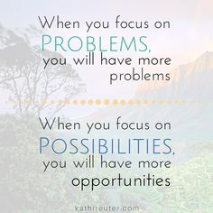 Do you choose to focus on the PROBLEMS or the POSSIBILITIES?