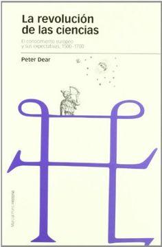 La revolución de las ciencias : el conocimiento europeo y sus expectativas (1500-1700) / Peter Dear ;