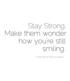 "Kill em with kindness and don't let them see you sweat. :) || ""Stay strong. Make them wonder how you're still smiling."""