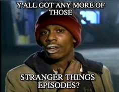 Tyrone Biggums : Stranger Things, Y'all Got Any More Of Those, Stranger Things Episodes? - by Anonymous