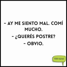- Ay me siento mal. comí mucho.  - ¿Querés postre?  - Obvio.  #tiponah #genial Food Quotes, Funny Quotes, Life Philosophy, Spanish Quotes, True Stories, Quotes To Live By, Lol, Artworks, Random