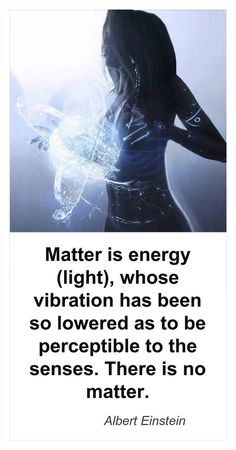 Matter is Energy (light) whose vibration has been so lowered as to be perceptible to the senses. There is no matter. Albert Einstein