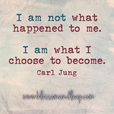 I am not what happened to me. I am what I choose to become.
