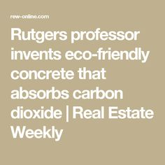 Rutgers professor invents eco-friendly concrete that absorbs carbon dioxide   Real Estate Weekly