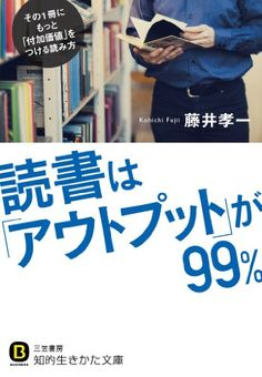 読書は「アウトプット」が99%: その1冊にもっと「付加価値」をつける読み方 (知的生きかた文庫)   藤井 孝一 読了:2016年4月1日