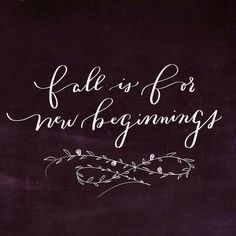 Fall is for new beginnings....
