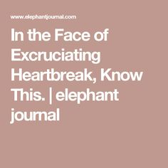 In the Face of Excruciating Heartbreak, Know This. | elephant journal