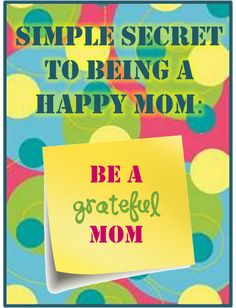 Simple Secret to Being A Happy Mom- Be a Greatful Mom!- click on image- save as!