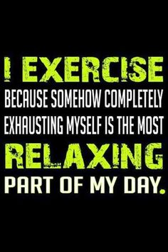 I exercise, because