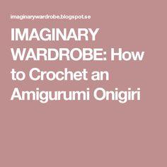 IMAGINARY WARDROBE: How to Crochet an Amigurumi Onigiri